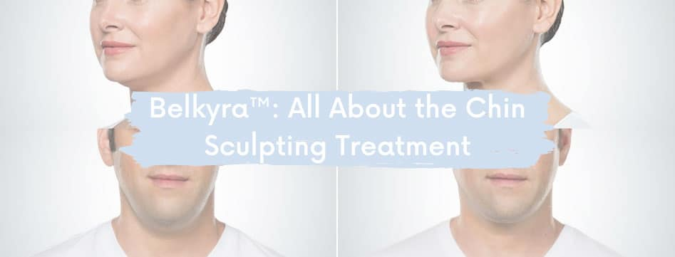 Belkyra™: All About the Chin Sculpting Treatment